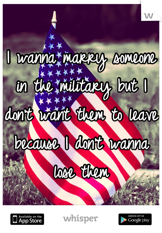 I wanna marry someone in the military but I don't want them to leave because I don't wanna lose them