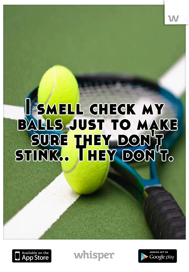 I smell check my balls just to make sure they don't stink.. They don't.