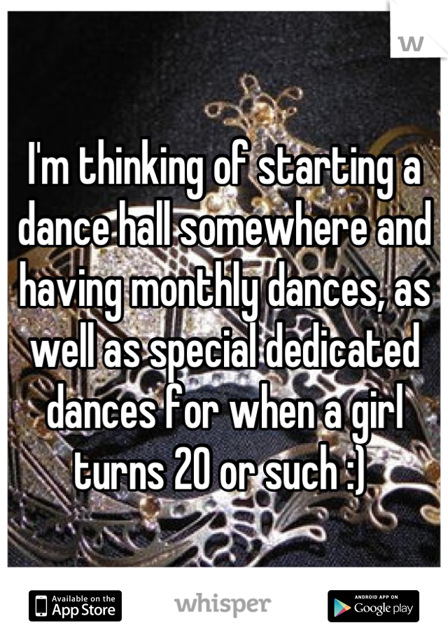 I'm thinking of starting a dance hall somewhere and having monthly dances, as well as special dedicated dances for when a girl turns 20 or such :)