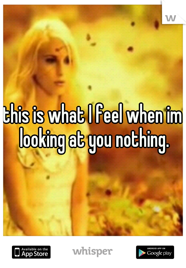 this is what I feel when im looking at you nothing.