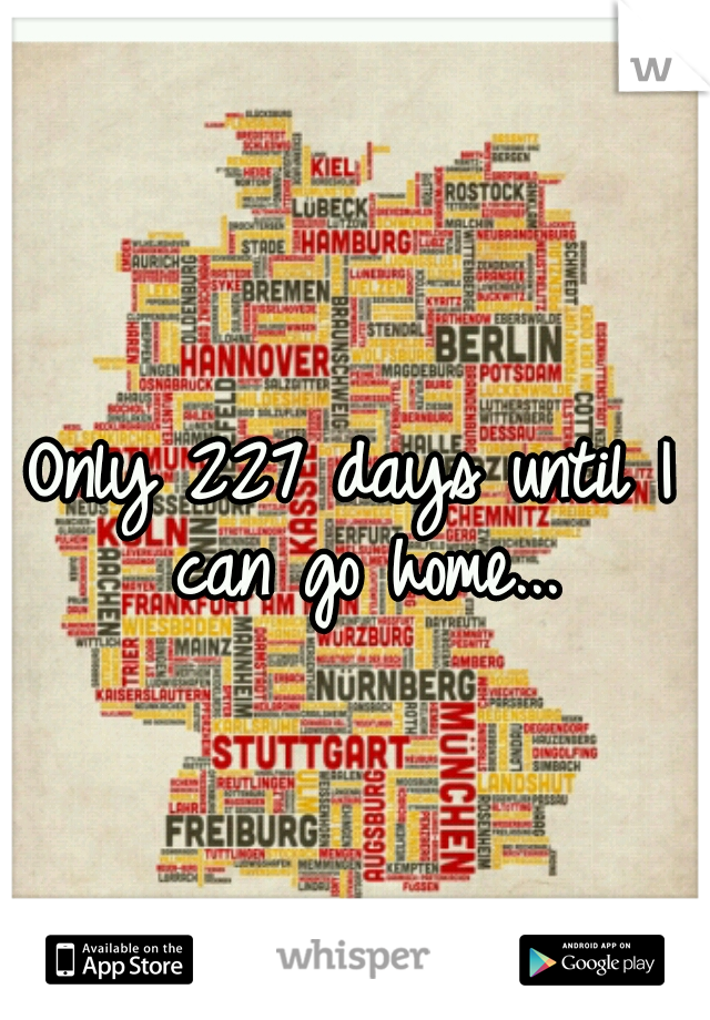 Only 227 days until I can go home...