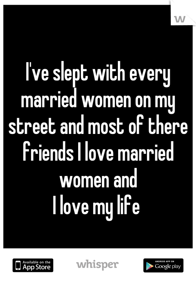 I've slept with every married women on my street and most of there friends I love married women and  I love my life
