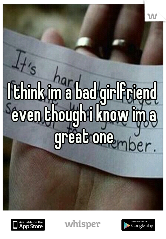 I think im a bad girlfriend even though i know im a great one