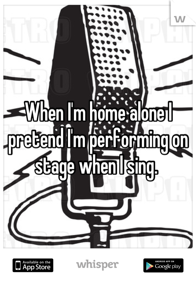 When I'm home alone I pretend I'm performing on stage when I sing.