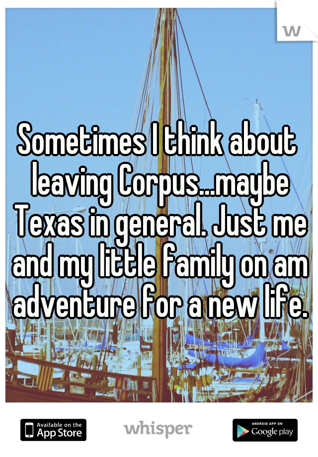 Sometimes I think about leaving Corpus...maybe Texas in general. Just me and my little family on am adventure for a new life.