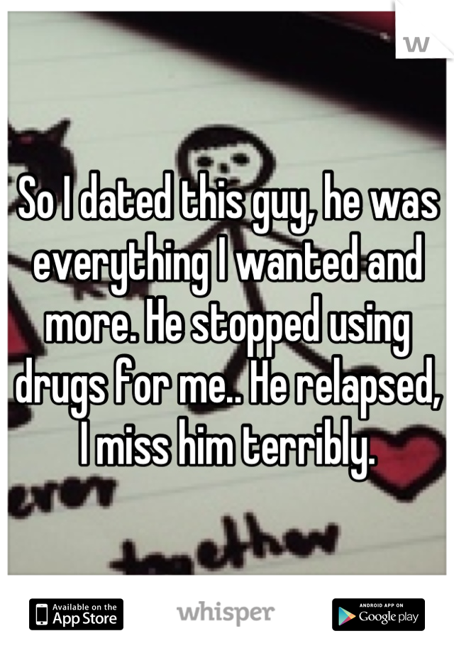 So I dated this guy, he was everything I wanted and more. He stopped using drugs for me.. He relapsed, I miss him terribly.