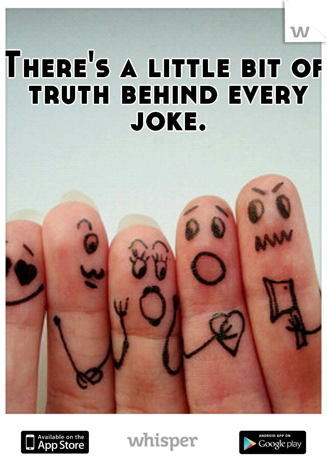There's a little bit of truth behind every joke.