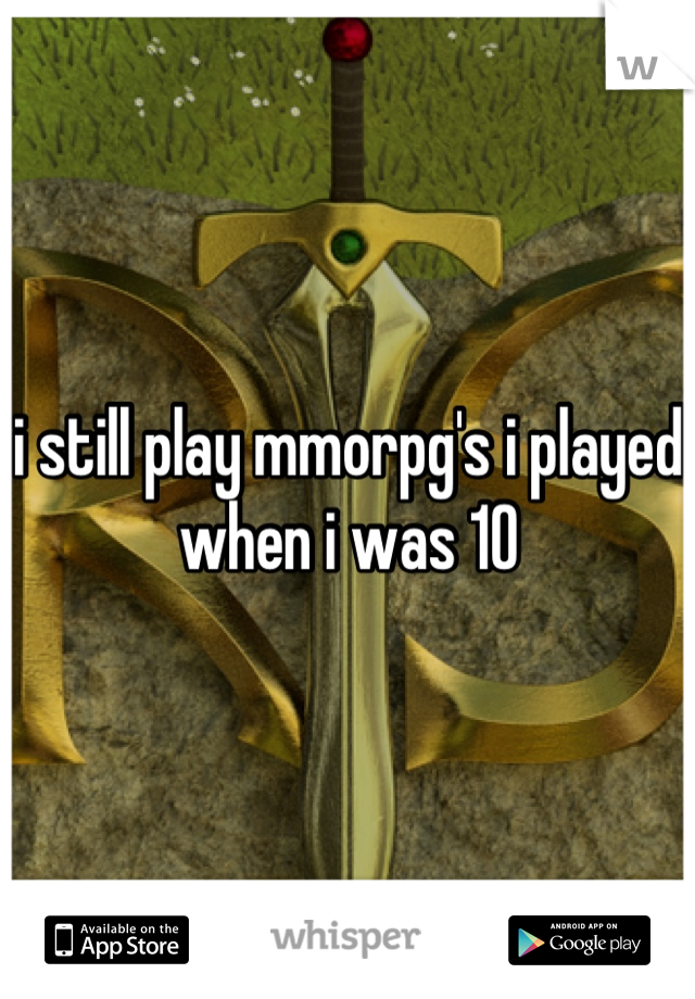 i still play mmorpg's i played when i was 10