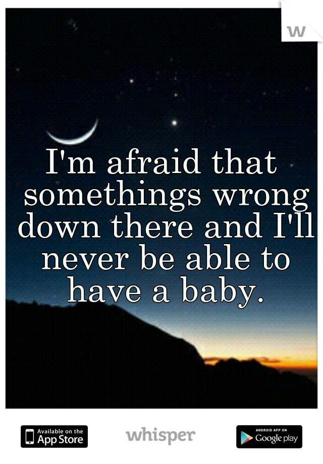 I'm afraid that somethings wrong down there and I'll never be able to have a baby.