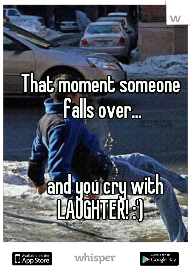 That moment someone falls over...                                        and you cry with LAUGHTER! :')