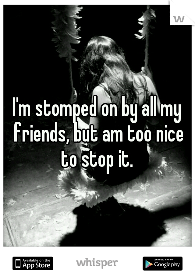 I'm stomped on by all my friends, but am too nice to stop it.