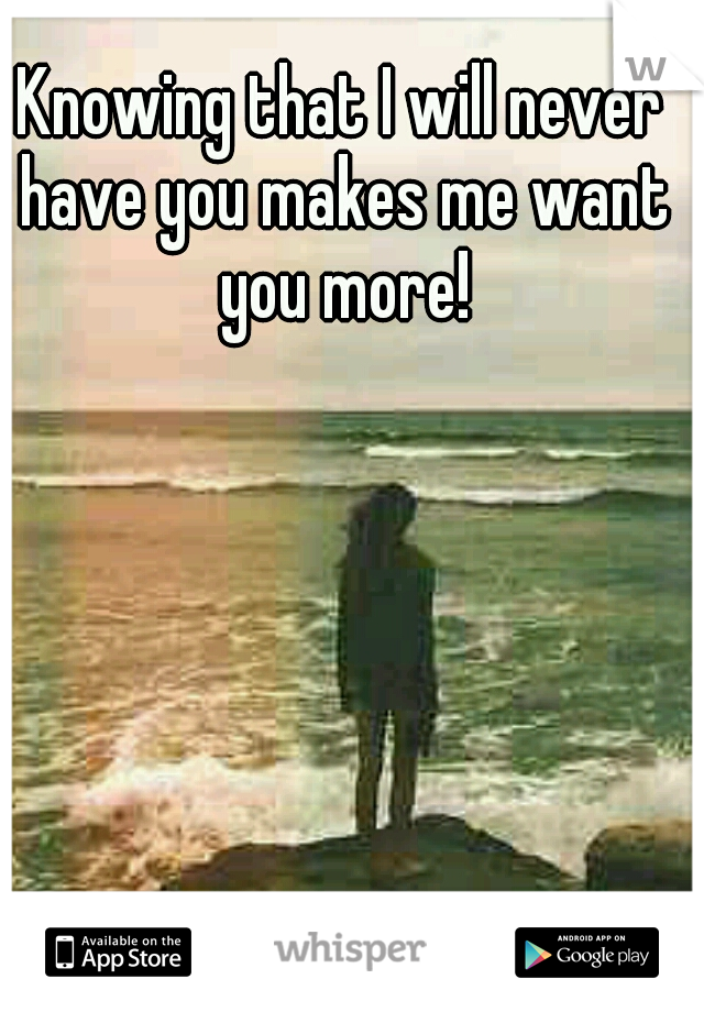 Knowing that I will never have you makes me want you more!