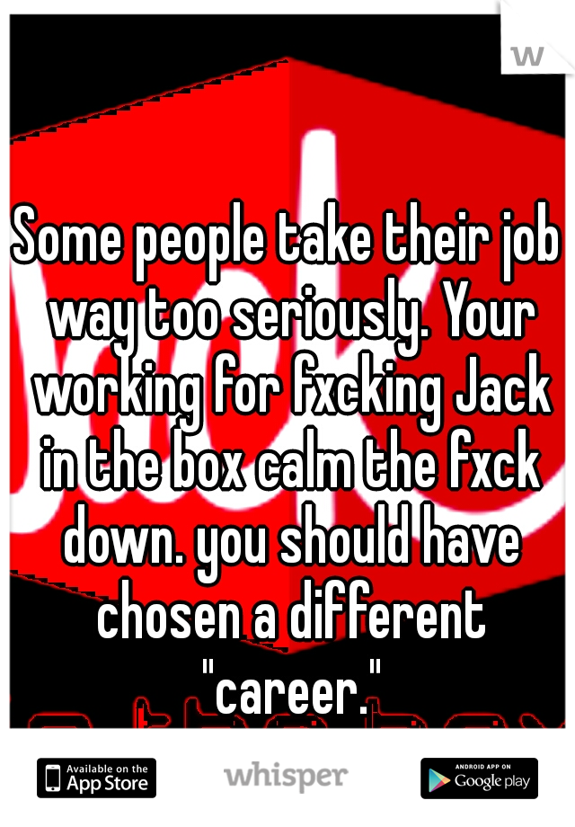 """Some people take their job way too seriously. Your working for fxcking Jack in the box calm the fxck down. you should have chosen a different """"career."""""""