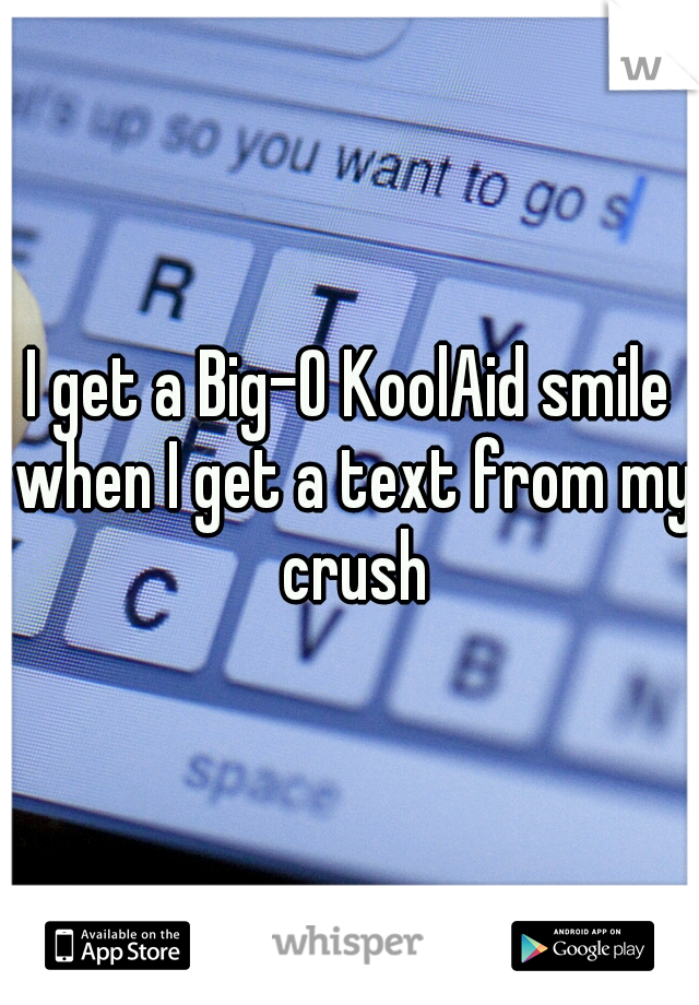 I get a Big-O KoolAid smile when I get a text from my crush