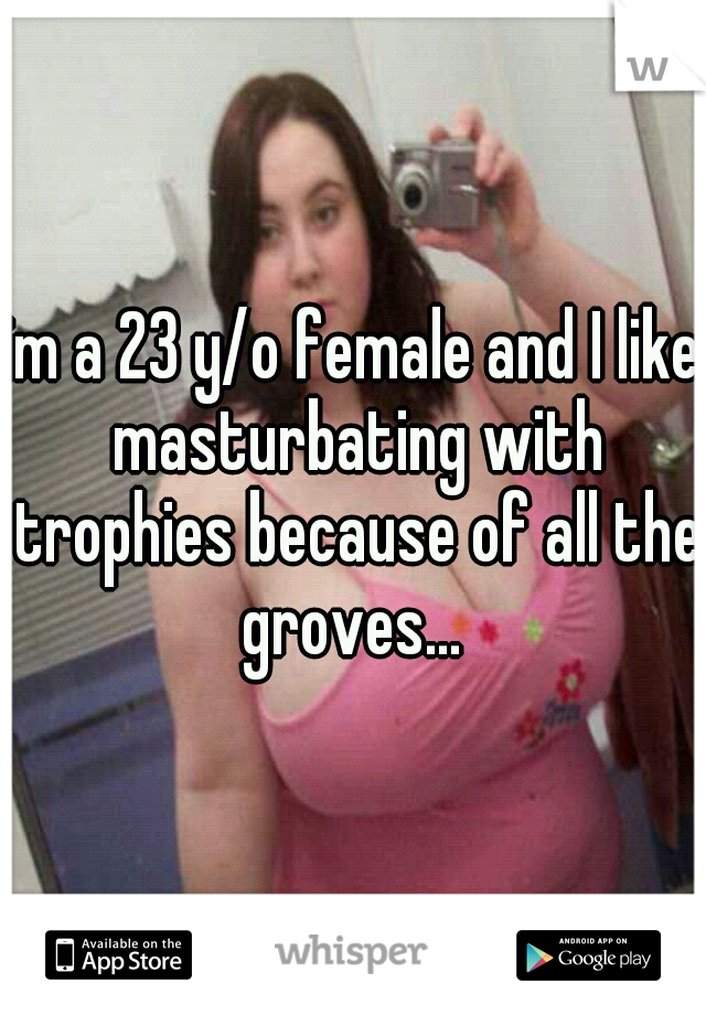im a 23 y/o female and I like masturbating with trophies because of all the groves...