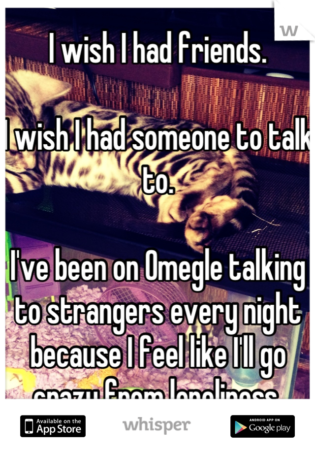 I wish I had friends.  I wish I had someone to talk to.  I've been on Omegle talking to strangers every night because I feel like I'll go crazy from loneliness.