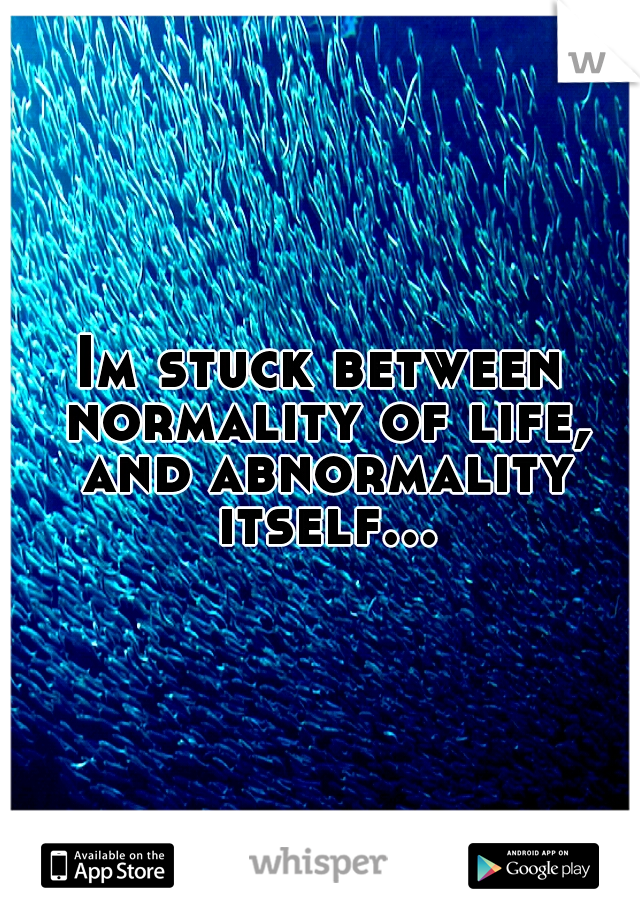Im stuck between normality of life, and abnormality itself...
