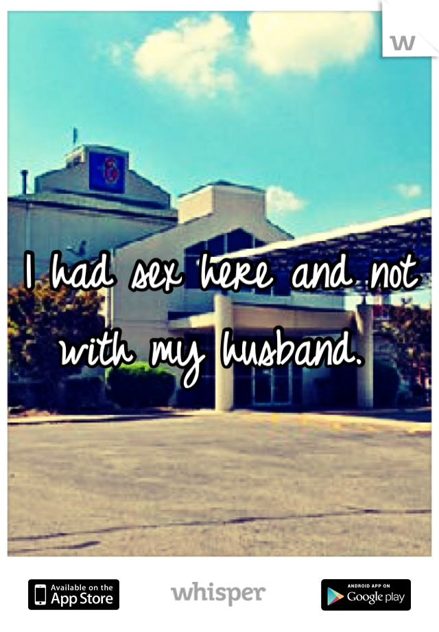 I had sex here and not with my husband.