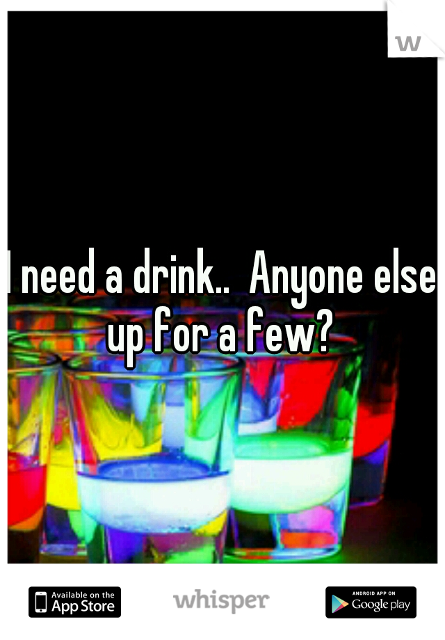 I need a drink..  Anyone else up for a few?
