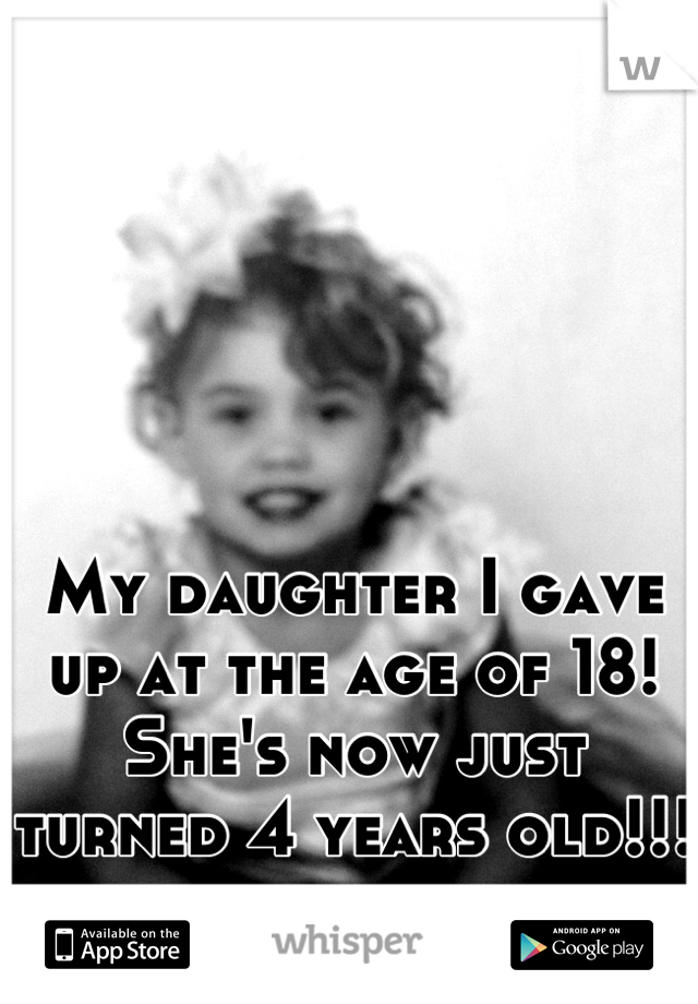 My daughter I gave up at the age of 18! She's now just turned 4 years old!!!