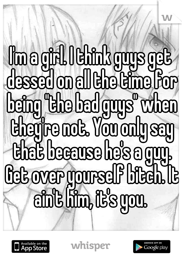 "I'm a girl. I think guys get dessed on all the time for being ""the bad guys"" when they're not. You only say that because he's a guy. Get over yourself bitch. It ain't him, it's you."