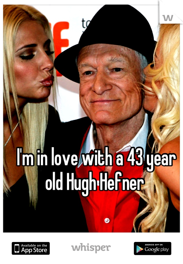 I'm in love with a 43 year old Hugh Hefner