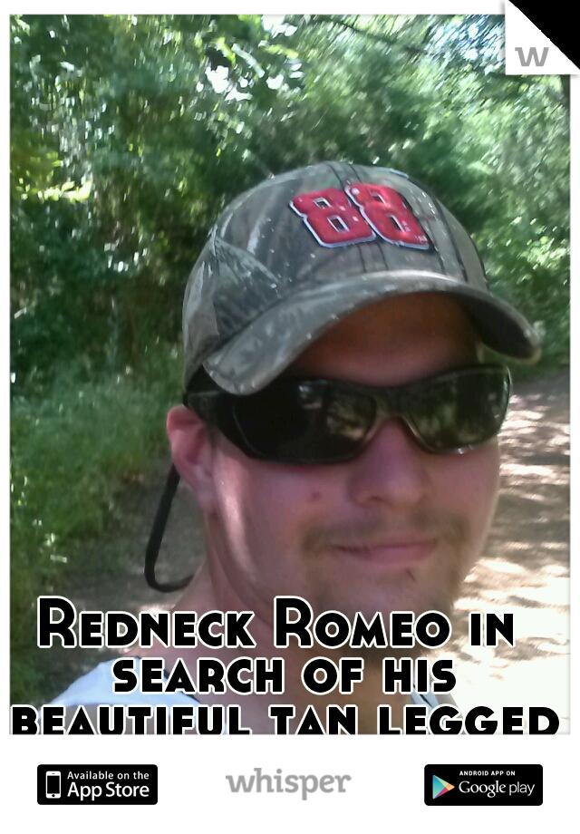 Redneck Romeo in search of his beautiful tan legged Juliet