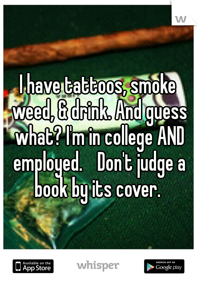 I have tattoos, smoke weed, & drink. And guess what? I'm in college AND employed.  Don't judge a book by its cover.