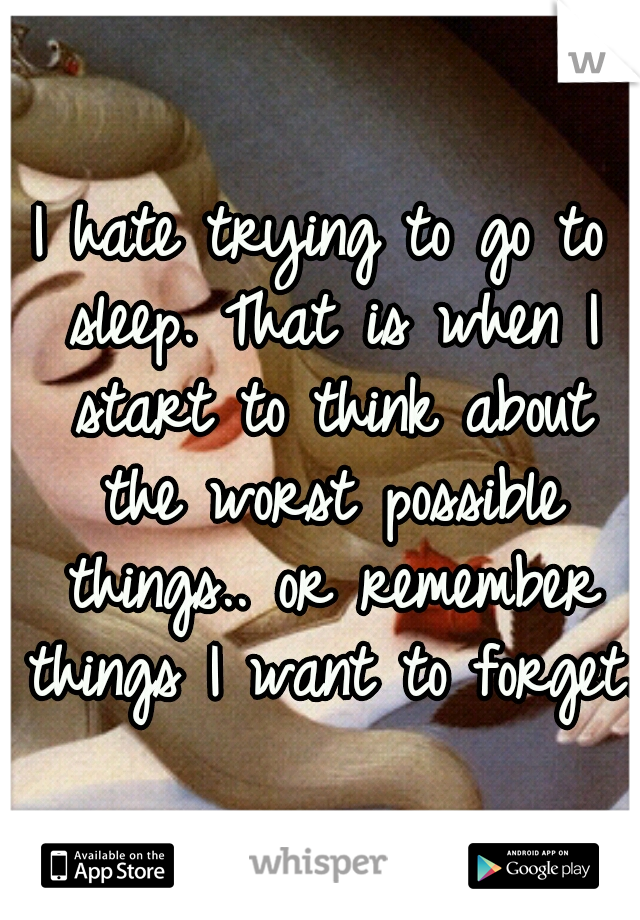 I hate trying to go to sleep. That is when I start to think about the worst possible things.. or remember things I want to forget.