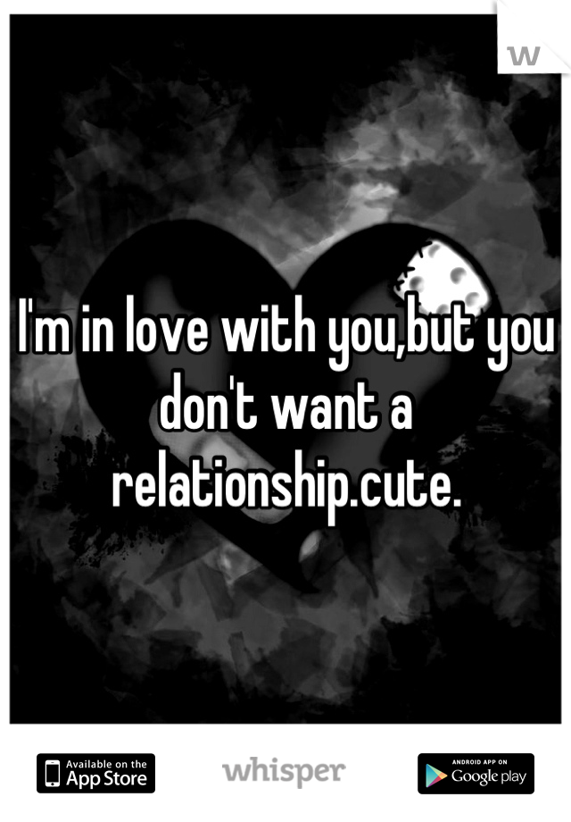 I'm in love with you,but you don't want a relationship.cute.