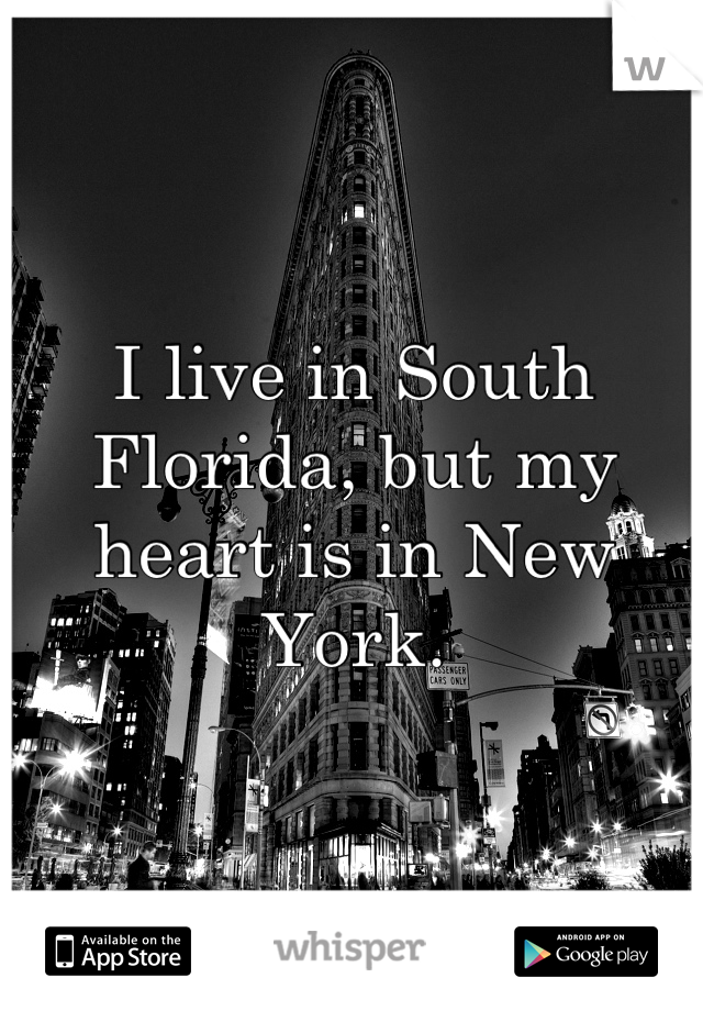 I live in South Florida, but my heart is in New York.