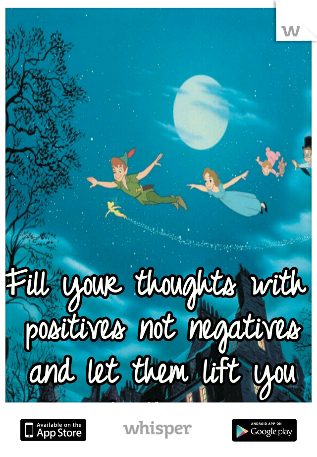 Fill your thoughts with positives not negatives and let them lift you into the air.