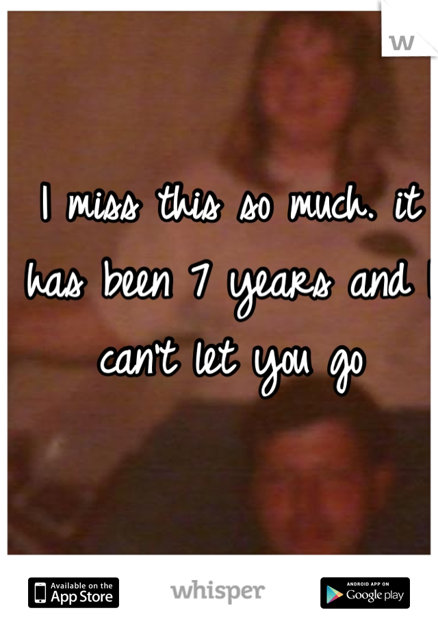 I miss this so much. it has been 7 years and I can't let you go