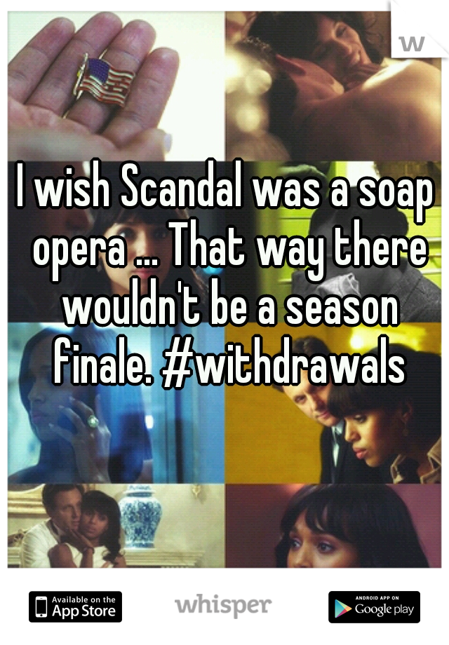 I wish Scandal was a soap opera ... That way there wouldn't be a season finale. #withdrawals