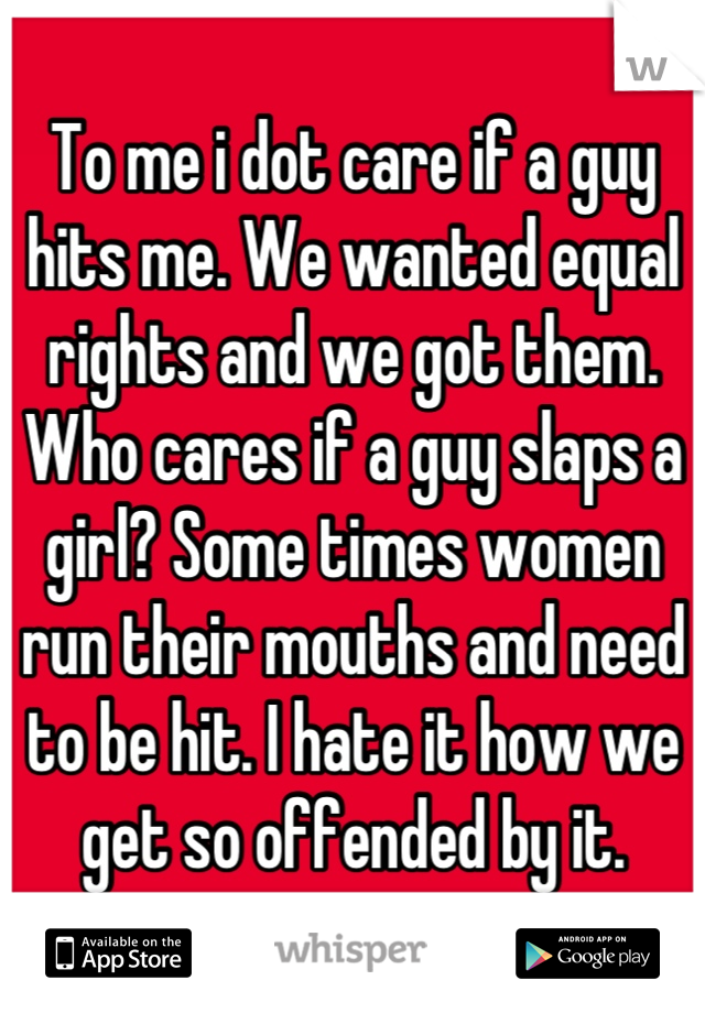 To me i dot care if a guy hits me. We wanted equal rights and we got them. Who cares if a guy slaps a girl? Some times women run their mouths and need to be hit. I hate it how we get so offended by it.