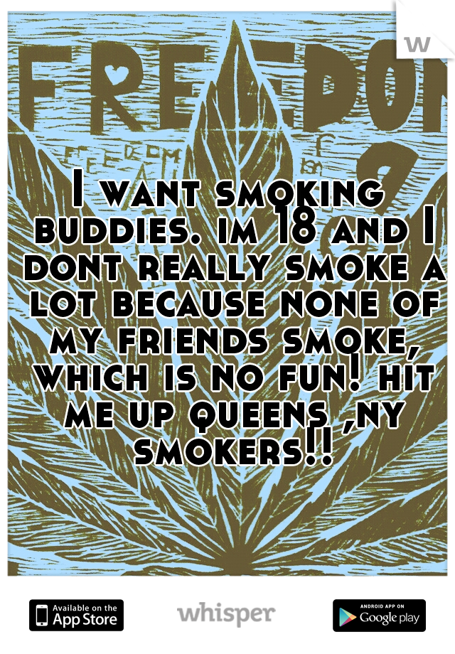 I want smoking buddies. im 18 and I dont really smoke a lot because none of my friends smoke, which is no fun! hit me up queens ,ny smokers!!