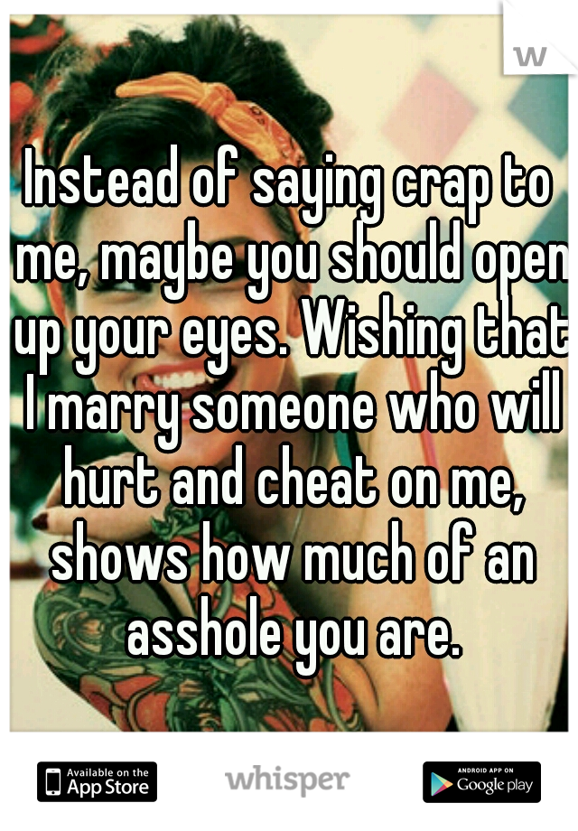 Instead of saying crap to me, maybe you should open up your eyes. Wishing that I marry someone who will hurt and cheat on me, shows how much of an asshole you are.