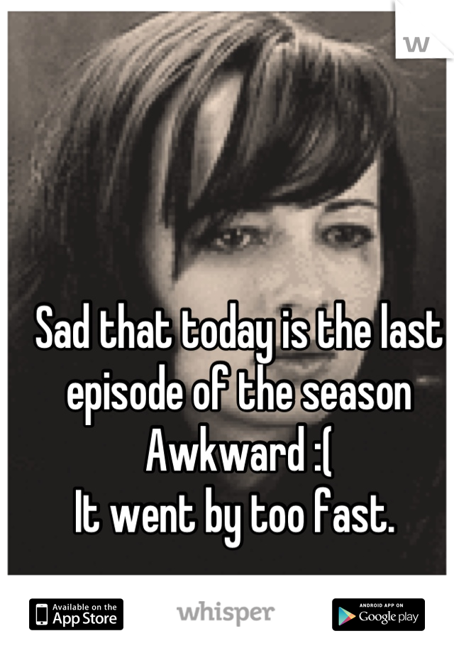 Sad that today is the last episode of the season Awkward :(  It went by too fast.