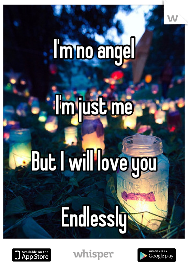 I'm no angel  I'm just me  But I will love you  Endlessly