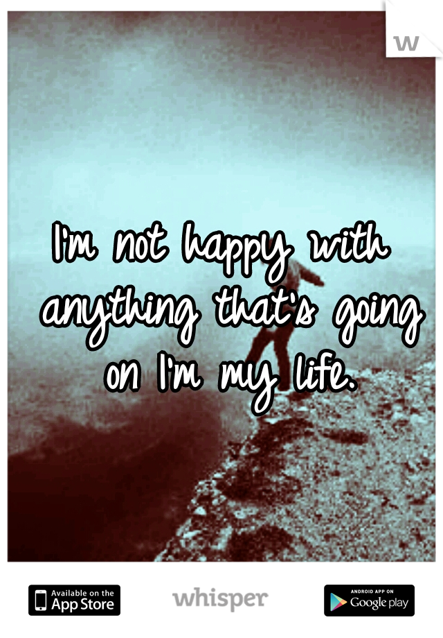 I'm not happy with anything that's going on I'm my life.