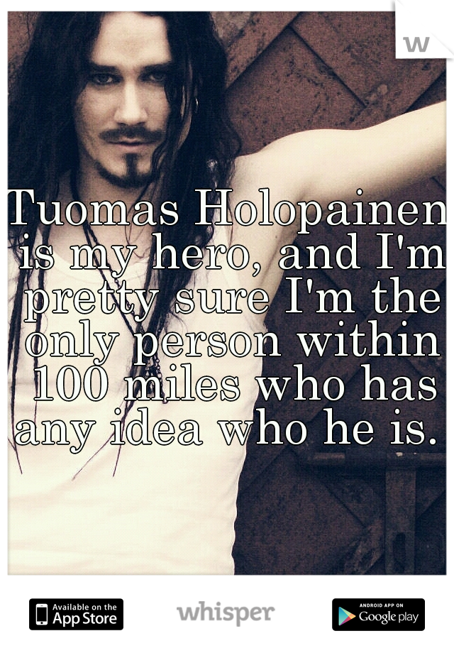 Tuomas Holopainen is my hero, and I'm pretty sure I'm the only person within 100 miles who has any idea who he is.