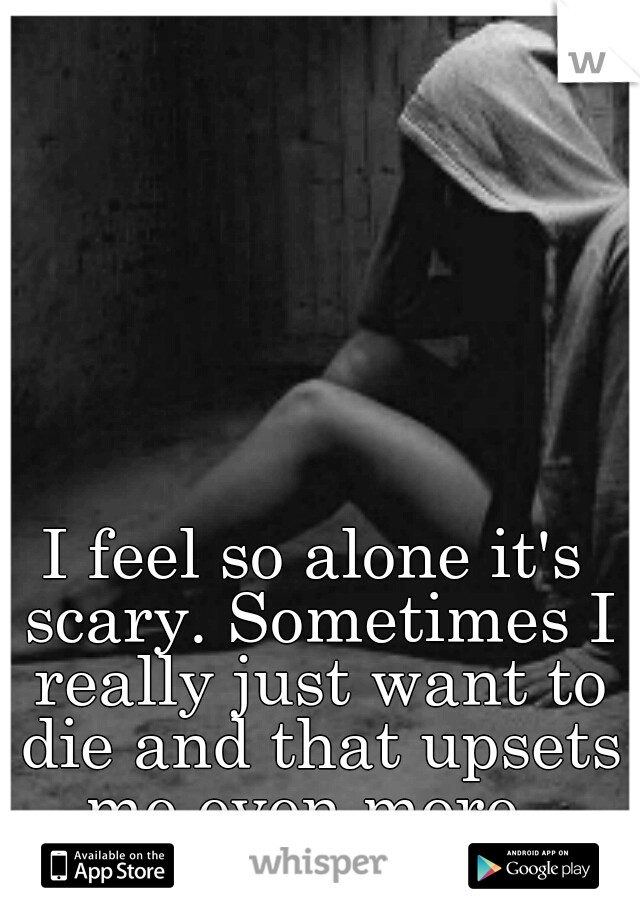 I feel so alone it's scary. Sometimes I really just want to die and that upsets me even more.