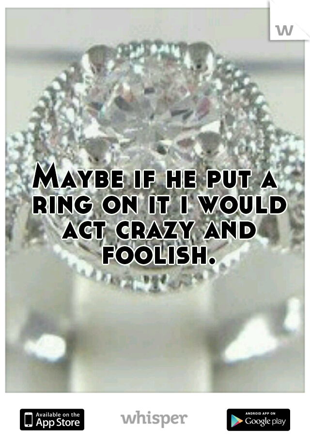 Maybe if he put a ring on it i would act crazy and foolish.