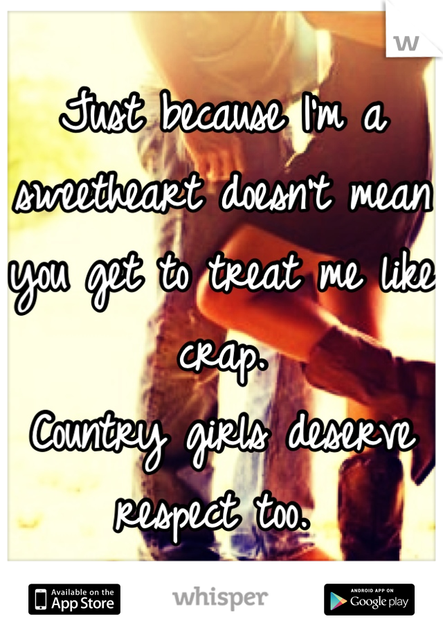 Just because I'm a sweetheart doesn't mean you get to treat me like crap.  Country girls deserve respect too.