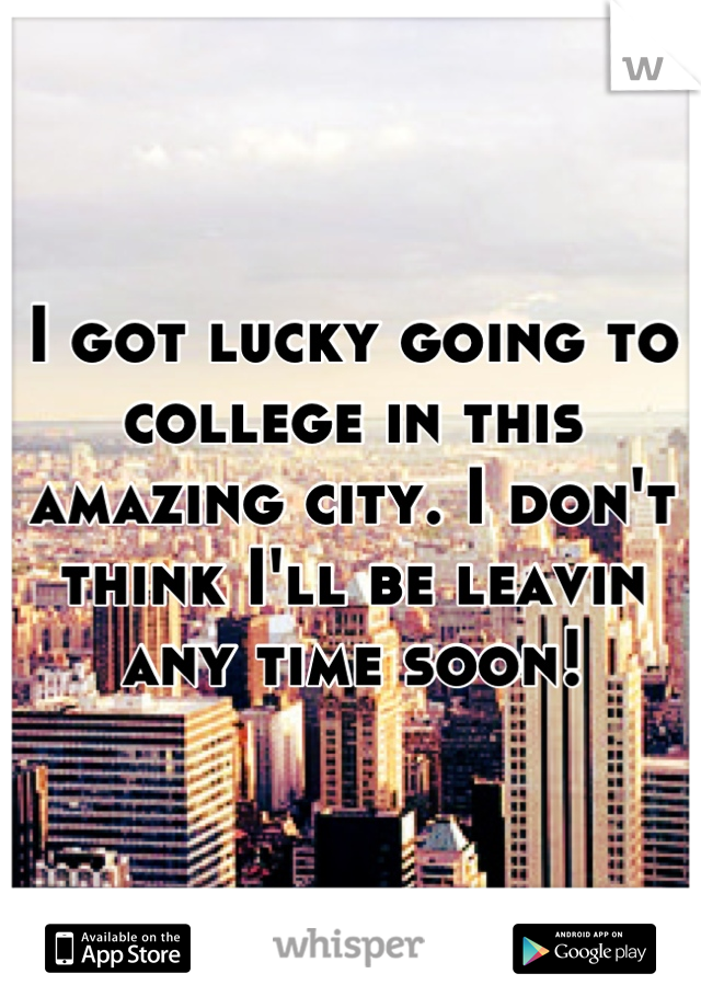 I got lucky going to college in this amazing city. I don't think I'll be leavin any time soon!