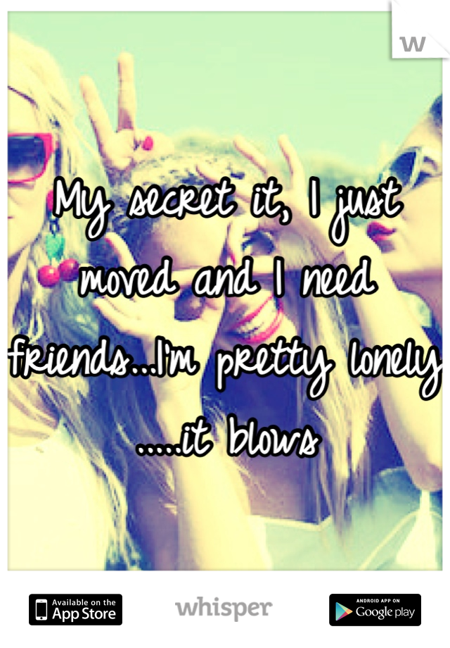My secret it, I just moved and I need friends...I'm pretty lonely .....it blows