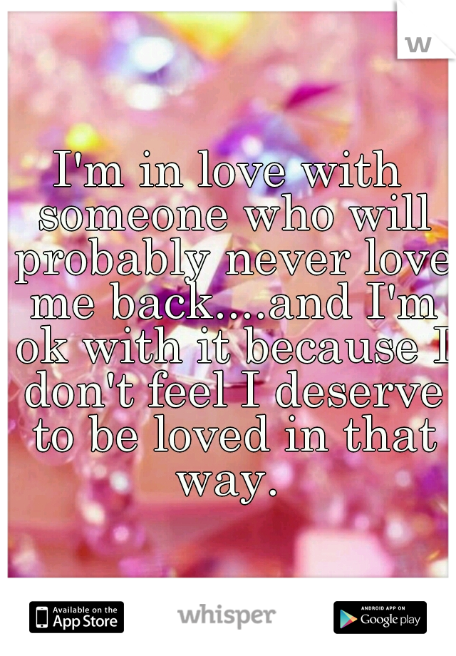 I'm in love with someone who will probably never love me back....and I'm ok with it because I don't feel I deserve to be loved in that way.