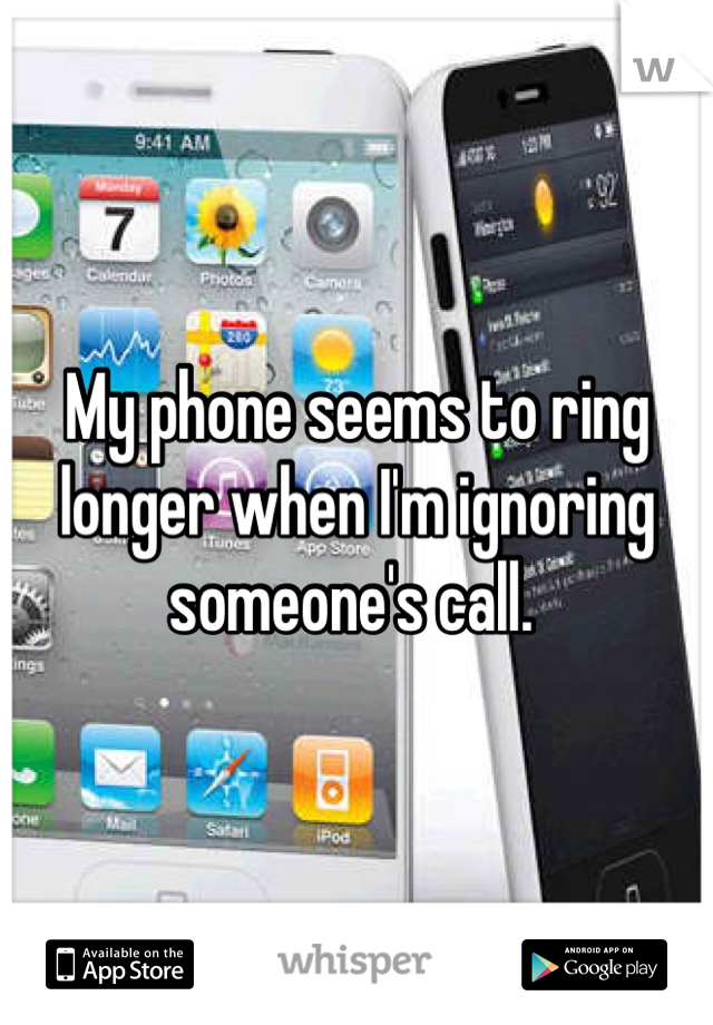 My phone seems to ring longer when I'm ignoring someone's call.