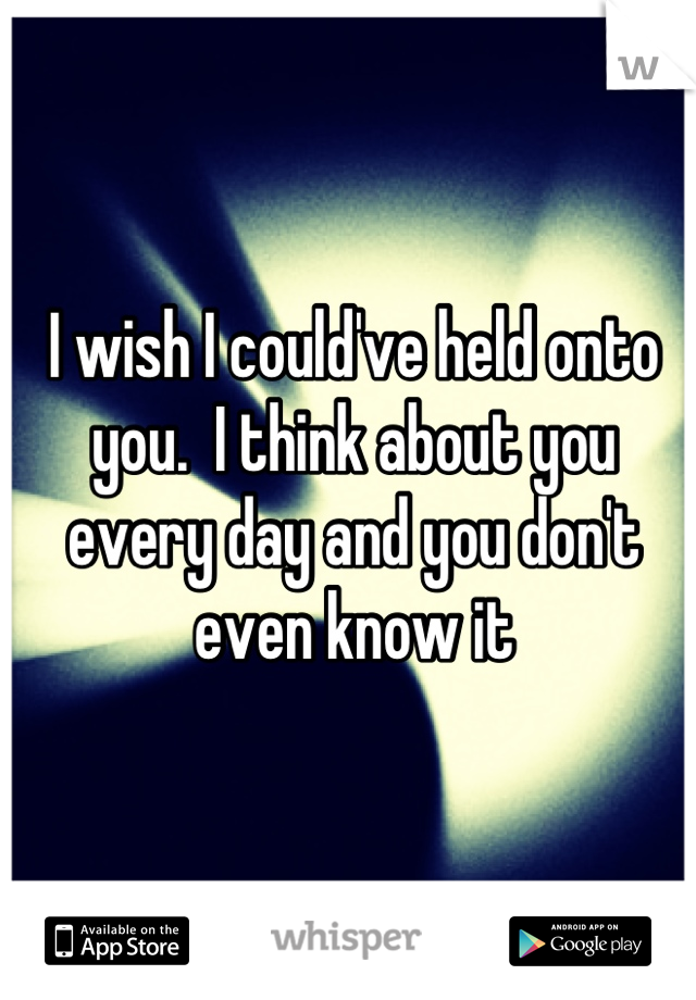 I wish I could've held onto you.  I think about you every day and you don't even know it