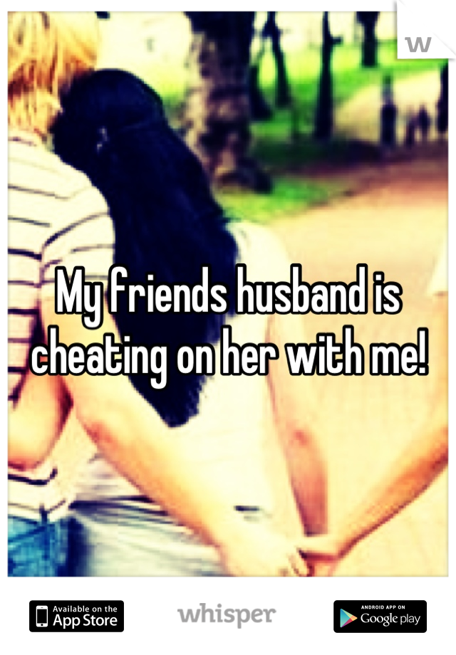 My friends husband is cheating on her with me!